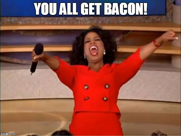 Oprah You Get A Meme | YOU ALL GET BACON! | image tagged in memes,oprah you get a | made w/ Imgflip meme maker