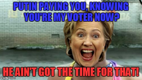 Aint Nobody Got Time For That Meme | PUTIN PAYING YOU, KNOWING YOU'RE MY VOTER NOW? HE AIN'T GOT THE TIME FOR THAT! | image tagged in memes,aint nobody got time for that | made w/ Imgflip meme maker