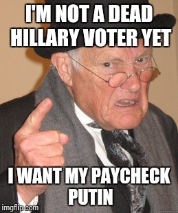 Back In My Day Meme | I'M NOT A DEAD HILLARY VOTER YET I WANT MY PAYCHECK PUTIN | image tagged in memes,back in my day | made w/ Imgflip meme maker