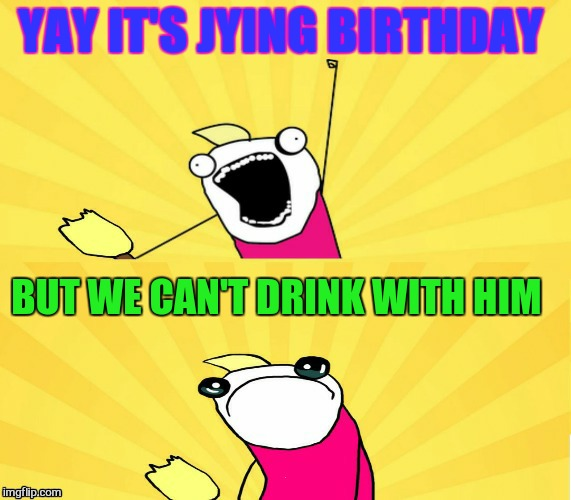 YAY IT'S JYING BIRTHDAY BUT WE CAN'T DRINK WITH HIM | made w/ Imgflip meme maker