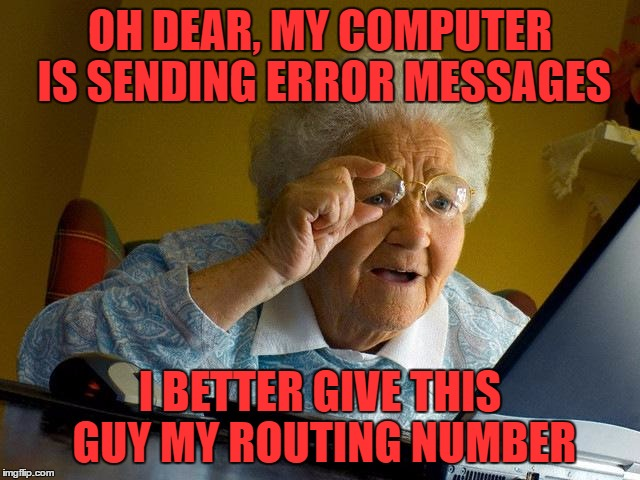 Grandma Finds The Internet Meme | OH DEAR, MY COMPUTER IS SENDING ERROR MESSAGES I BETTER GIVE THIS GUY MY ROUTING NUMBER | image tagged in memes,grandma finds the internet | made w/ Imgflip meme maker