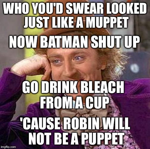 Creepy Condescending Wonka Meme | WHO YOU'D SWEAR LOOKED JUST LIKE A MUPPET 'CAUSE ROBIN WILL NOT BE A PUPPET NOW BATMAN SHUT UP GO DRINK BLEACH FROM A CUP | image tagged in memes,creepy condescending wonka | made w/ Imgflip meme maker