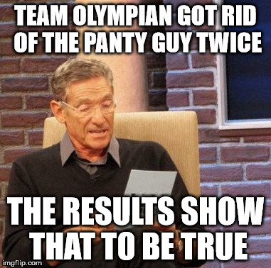 Maury Lie Detector Meme | TEAM OLYMPIAN GOT RID OF THE PANTY GUY TWICE THE RESULTS SHOW THAT TO BE TRUE | image tagged in memes,maury lie detector | made w/ Imgflip meme maker