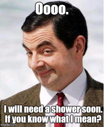 Mr_bean-...art.jpg  | Oooo. I will need a shower soon. If you know what I mean? | image tagged in mr_bean-artjpg | made w/ Imgflip meme maker