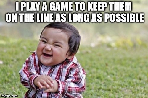 Evil Toddler Meme | I PLAY A GAME TO KEEP THEM ON THE LINE AS LONG AS POSSIBLE | image tagged in memes,evil toddler | made w/ Imgflip meme maker