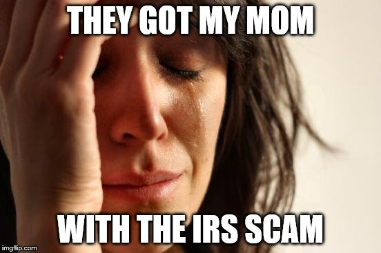 First World Problems Meme | THEY GOT MY MOM WITH THE IRS SCAM | image tagged in memes,first world problems | made w/ Imgflip meme maker