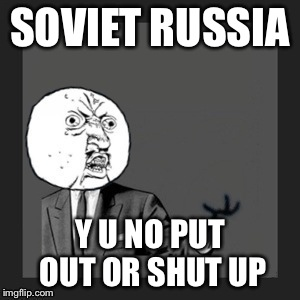 Y u no kill yourself | SOVIET RUSSIA Y U NO PUT OUT OR SHUT UP | image tagged in y u no kill yourself | made w/ Imgflip meme maker