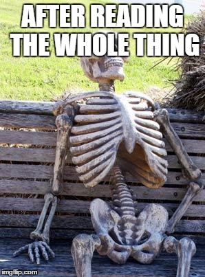 Waiting Skeleton Meme | AFTER READING THE WHOLE THING | image tagged in memes,waiting skeleton | made w/ Imgflip meme maker