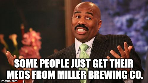 Steve Harvey Meme | SOME PEOPLE JUST GET THEIR MEDS FROM MILLER BREWING CO. | image tagged in memes,steve harvey | made w/ Imgflip meme maker