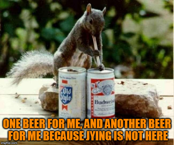 ONE BEER FOR ME, AND ANOTHER BEER FOR ME BECAUSE JYING IS NOT HERE | made w/ Imgflip meme maker