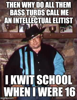 THEN WHY DO ALL THEM BASS TURDS CALL ME AN INTELLECTUAL ELITIST I KWIT SCHOOL WHEN I WERE 16 | made w/ Imgflip meme maker