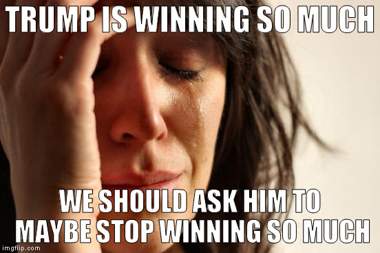 First World Problems Meme | TRUMP IS WINNING SO MUCH WE SHOULD ASK HIM TO MAYBE STOP WINNING SO MUCH | image tagged in memes,first world problems | made w/ Imgflip meme maker