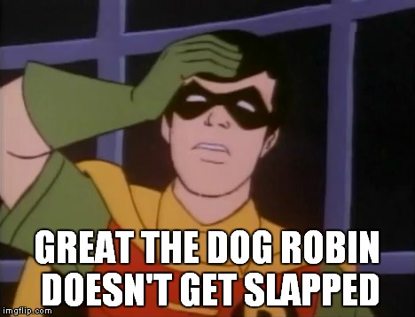 GREAT THE DOG ROBIN DOESN'T GET SLAPPED | made w/ Imgflip meme maker