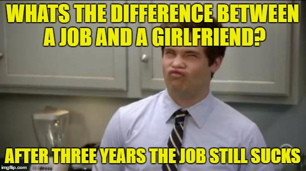 workaholics adam |  WHATS THE DIFFERENCE BETWEEN A JOB AND A GIRLFRIEND? AFTER THREE YEARS THE JOB STILL SUCKS | image tagged in workaholics adam | made w/ Imgflip meme maker