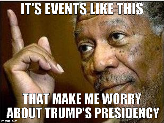 IT'S EVENTS LIKE THIS THAT MAKE ME WORRY ABOUT TRUMP'S PRESIDENCY | made w/ Imgflip meme maker