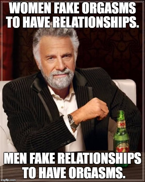 The Most Interesting Man In The World Meme | WOMEN FAKE ORGASMS TO HAVE RELATIONSHIPS. MEN FAKE RELATIONSHIPS TO HAVE ORGASMS. | image tagged in memes,the most interesting man in the world | made w/ Imgflip meme maker