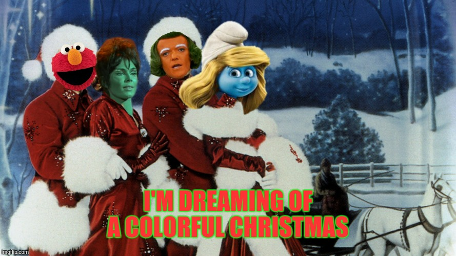 We're gonna press on and we're gonna have the hap, hap, happiest Christmas since Elmo tap-danced with oompa f***ing loompa |  I'M DREAMING OF A COLORFUL CHRISTMAS | image tagged in white christmas,elmo,oompa loompa,smurfette,star trek orion slave girl | made w/ Imgflip meme maker