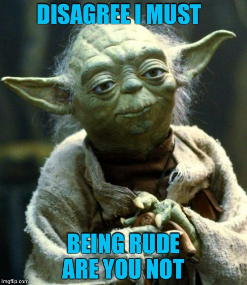 Star Wars Yoda Meme | DISAGREE I MUST BEING RUDE ARE YOU NOT | image tagged in memes,star wars yoda | made w/ Imgflip meme maker