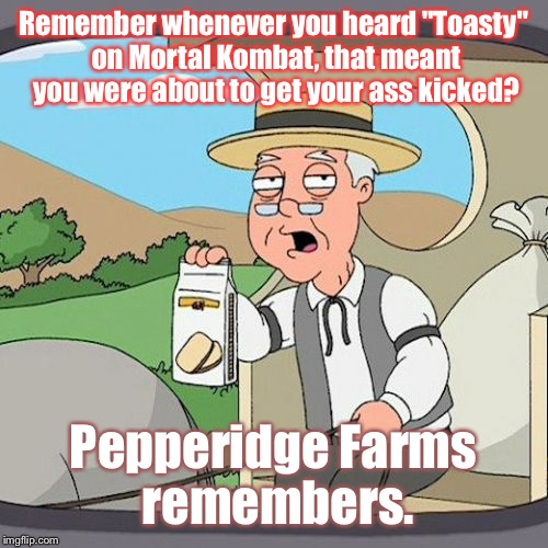 "This Just Came To Me Two Days Ago... |  Remember whenever you heard ""Toasty"" on Mortal Kombat, that meant you were about to get your ass kicked? Pepperidge Farms remembers. 