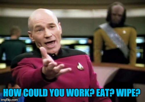 Picard Wtf Meme | HOW COULD YOU WORK? EAT? WIPE? | image tagged in memes,picard wtf | made w/ Imgflip meme maker