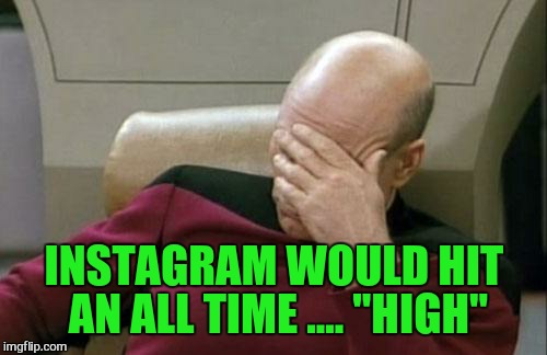 "Captain Picard Facepalm Meme | INSTAGRAM WOULD HIT AN ALL TIME .... ""HIGH"" 