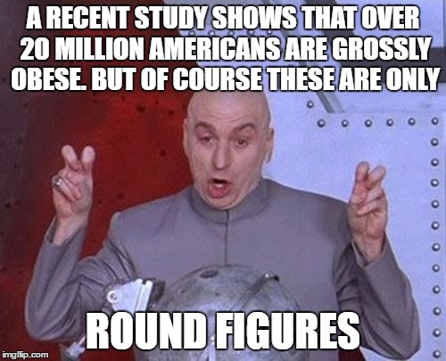 Dr Evil Laser Meme | A RECENT STUDY SHOWS THAT OVER 20 MILLION AMERICANS ARE GROSSLY OBESE. BUT OF COURSE THESE ARE ONLY ROUND FIGURES | image tagged in memes,dr evil laser | made w/ Imgflip meme maker