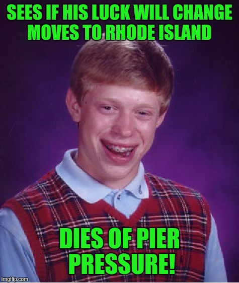 Bad Luck Brian Meme | SEES IF HIS LUCK WILL CHANGE MOVES TO RHODE ISLAND DIES OF PIER PRESSURE! | image tagged in memes,bad luck brian | made w/ Imgflip meme maker