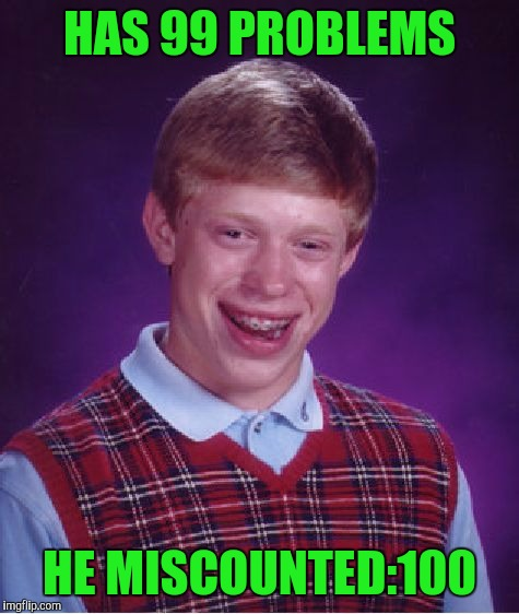 Bad Luck Brian Meme | HAS 99 PROBLEMS HE MISCOUNTED:100 | image tagged in memes,bad luck brian | made w/ Imgflip meme maker