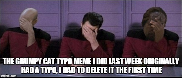 Picard, Riker, Worf Triple Facepalm | THE GRUMPY CAT TYPO MEME I DID LAST WEEK ORIGINALLY HAD A TYPO, I HAD TO DELETE IT THE FIRST TIME | image tagged in picard riker worf triple facepalm | made w/ Imgflip meme maker