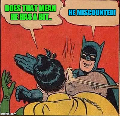 Batman Slapping Robin Meme | DOES THAT MEAN HE HAS A BIT.. HE MISCOUNTED! | image tagged in memes,batman slapping robin | made w/ Imgflip meme maker