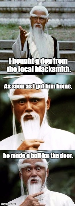 Bad Pun Chinese Man | I bought a dog from the local blacksmith. As soon as I got him home, he made a bolt for the door. | image tagged in bad pun chinese man | made w/ Imgflip meme maker
