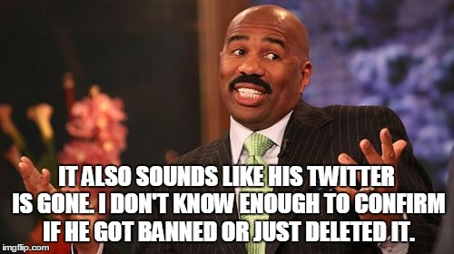 Steve Harvey Meme | IT ALSO SOUNDS LIKE HIS TWITTER IS GONE. I DON'T KNOW ENOUGH TO CONFIRM IF HE GOT BANNED OR JUST DELETED IT. | image tagged in memes,steve harvey | made w/ Imgflip meme maker