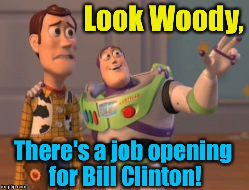 X, X Everywhere Meme | Look Woody, There's a job opening for Bill Clinton! | image tagged in memes,x x everywhere | made w/ Imgflip meme maker