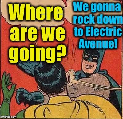 Batman Slapping Robin Meme | Where are we going? We gonna rock down to Electric Avenue! | image tagged in memes,batman slapping robin | made w/ Imgflip meme maker