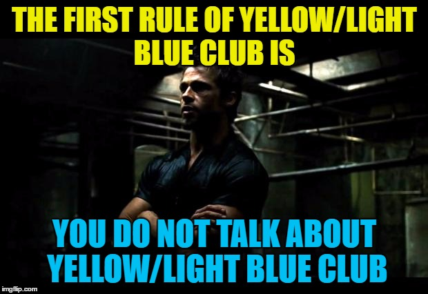 THE FIRST RULE OF YELLOW/LIGHT BLUE CLUB IS YOU DO NOT TALK ABOUT YELLOW/LIGHT BLUE CLUB | made w/ Imgflip meme maker
