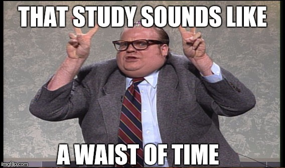 THAT STUDY SOUNDS LIKE A WAIST OF TIME | made w/ Imgflip meme maker