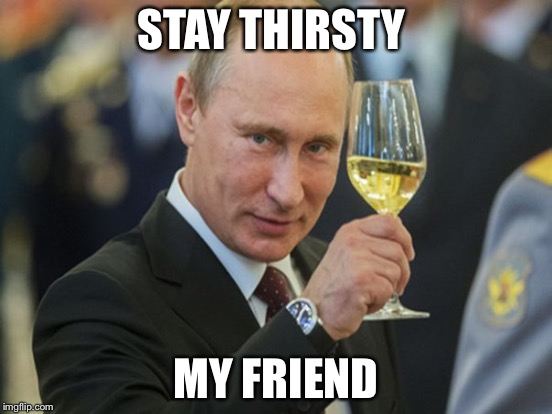 STAY THIRSTY MY FRIEND | made w/ Imgflip meme maker