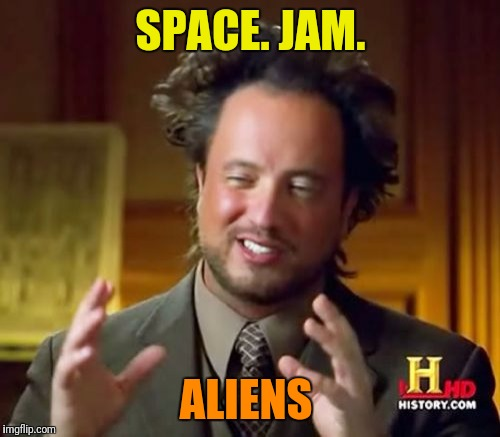 Ancient Aliens Meme | SPACE. JAM. ALIENS | image tagged in memes,ancient aliens | made w/ Imgflip meme maker