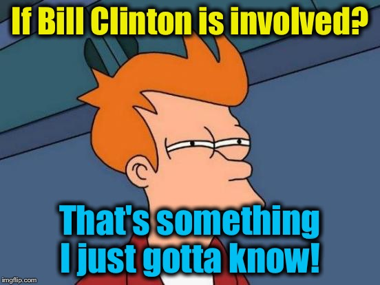 Futurama Fry Meme | If Bill Clinton is involved? That's something I just gotta know! | image tagged in memes,futurama fry | made w/ Imgflip meme maker