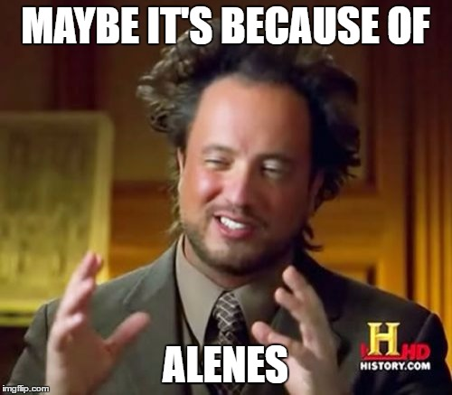 Ancient Aliens Meme | MAYBE IT'S BECAUSE OF ALENES | image tagged in memes,ancient aliens | made w/ Imgflip meme maker