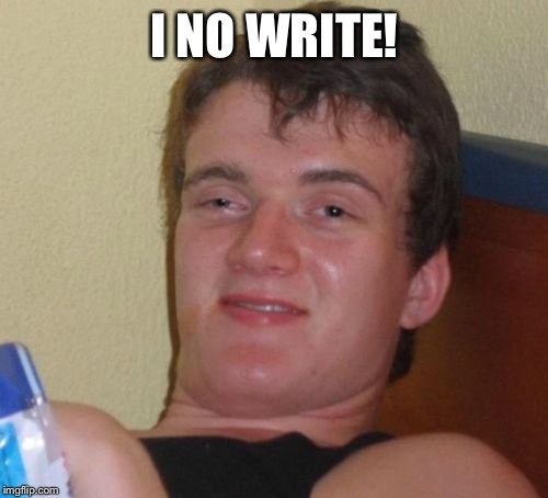 10 Guy Meme | I NO WRITE! | image tagged in memes,10 guy | made w/ Imgflip meme maker
