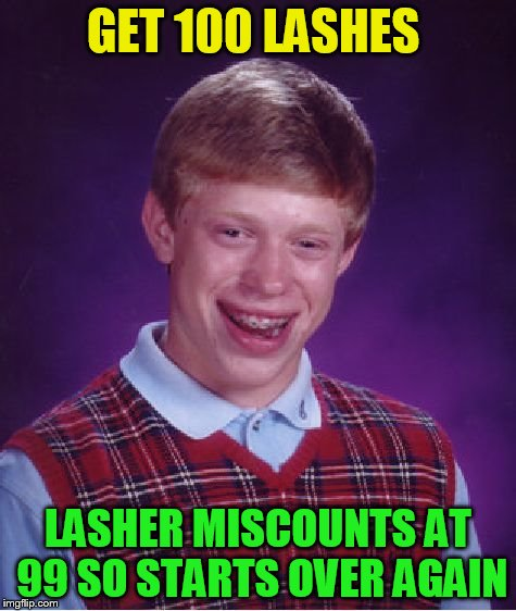 Bad Luck Brian Meme | GET 100 LASHES LASHER MISCOUNTS AT 99 SO STARTS OVER AGAIN | image tagged in memes,bad luck brian | made w/ Imgflip meme maker