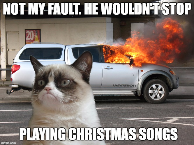 13 days before christmas. | NOT MY FAULT. HE WOULDN'T STOP PLAYING CHRISTMAS SONGS | image tagged in grumpy cat fire car,christmas songs | made w/ Imgflip meme maker