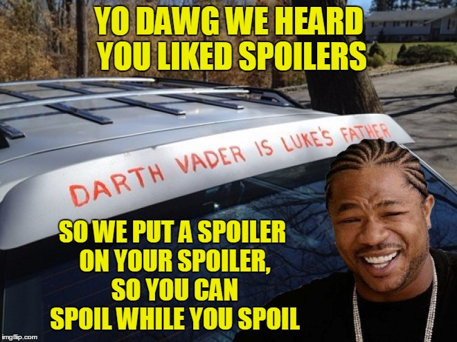 It's that season again :) | YO DAWG WE HEARD YOU LIKED SPOILERS SO WE PUT A SPOILER ON YOUR SPOILER, SO YOU CAN SPOIL WHILE YOU SPOIL | image tagged in memes,funny,star wars,xzibit,yo dawg,custom template | made w/ Imgflip meme maker