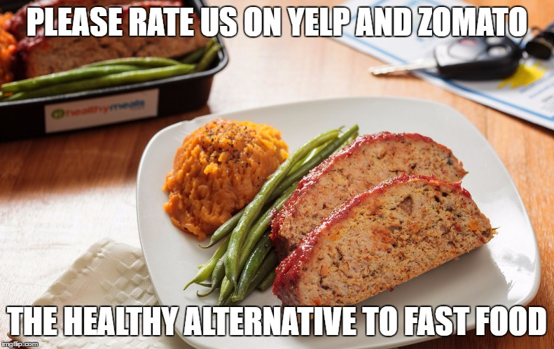 PLEASE RATE US ON YELP AND ZOMATO THE HEALTHY ALTERNATIVE TO FAST FOOD | image tagged in turkey meatloaf | made w/ Imgflip meme maker
