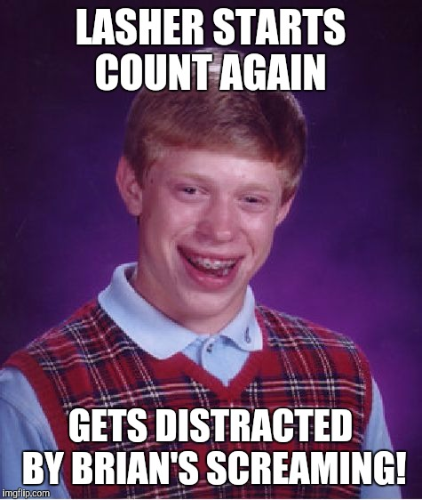Bad Luck Brian Meme | LASHER STARTS COUNT AGAIN GETS DISTRACTED BY BRIAN'S SCREAMING! | image tagged in memes,bad luck brian | made w/ Imgflip meme maker