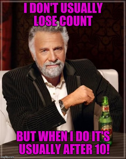 The Most Interesting Man In The World Meme | I DON'T USUALLY LOSE COUNT BUT WHEN I DO IT'S USUALLY AFTER 10! | image tagged in memes,the most interesting man in the world | made w/ Imgflip meme maker