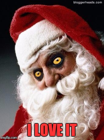 Evil santa | I LOVE IT | image tagged in evil santa | made w/ Imgflip meme maker