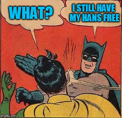 Batman Slapping Robin Meme | WHAT? I STILL HAVE MY HANS FREE | image tagged in memes,batman slapping robin | made w/ Imgflip meme maker