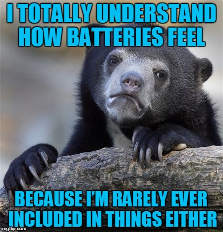 When you open your electronic's this year think of me....or not, I'm use to it at this point. | I TOTALLY UNDERSTAND HOW BATTERIES FEEL BECAUSE I'M RARELY EVER INCLUDED IN THINGS EITHER | image tagged in memes,confession bear | made w/ Imgflip meme maker